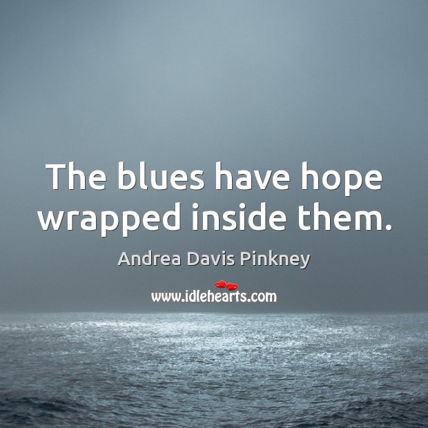 Image, The blues have hope wrapped inside them.