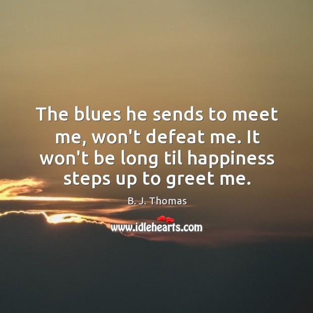 The blues he sends to meet me, won't defeat me. It won't Image