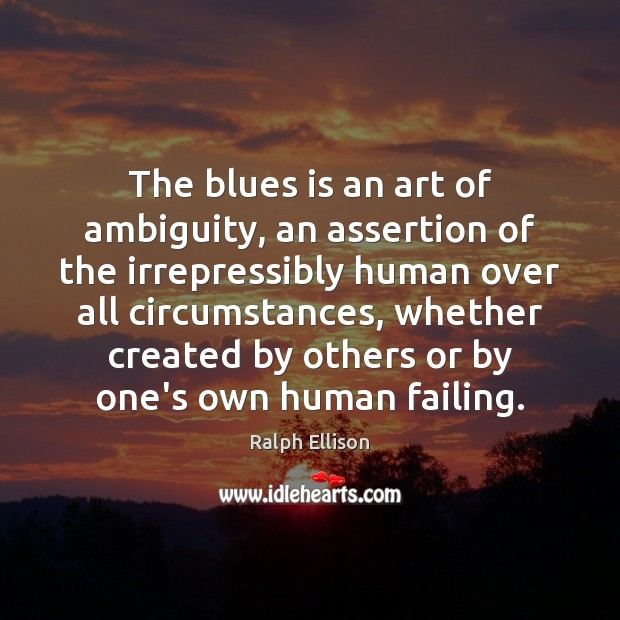 The blues is an art of ambiguity, an assertion of the irrepressibly Ralph Ellison Picture Quote