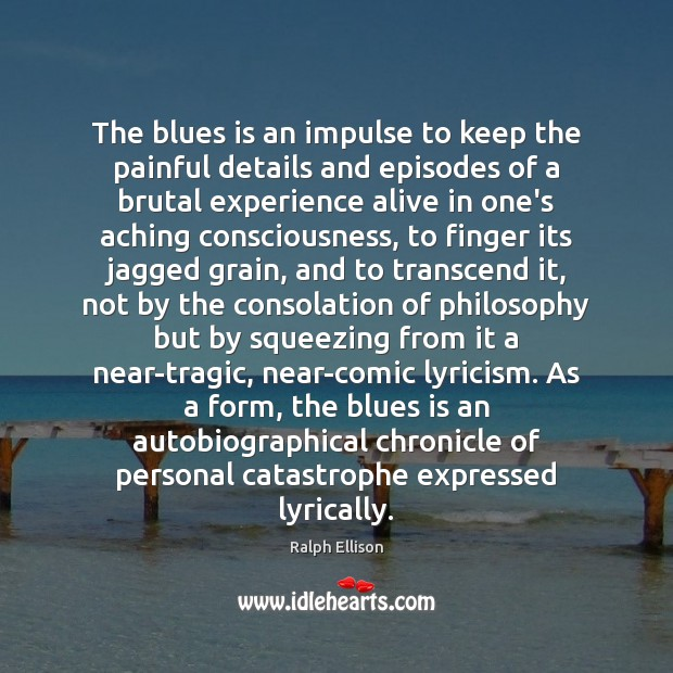 The blues is an impulse to keep the painful details and episodes Ralph Ellison Picture Quote