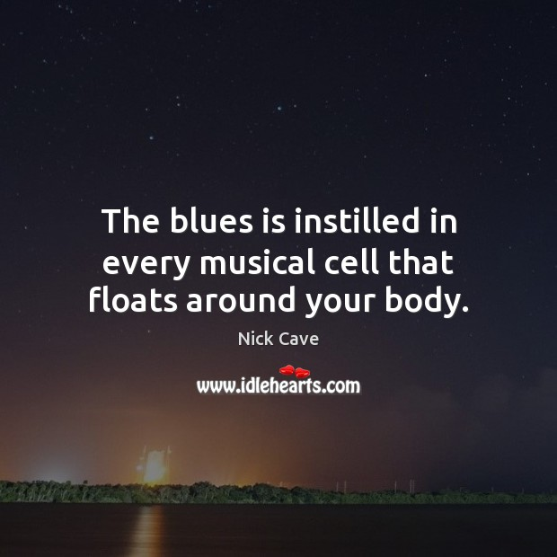 Image, The blues is instilled in every musical cell that floats around your body.