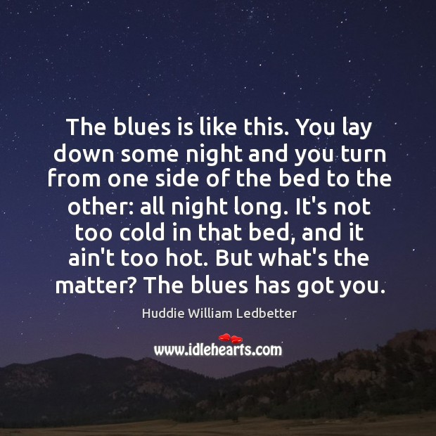 The blues is like this. You lay down some night and you Image