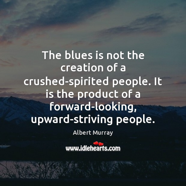 Image, The blues is not the creation of a crushed-spirited people. It is