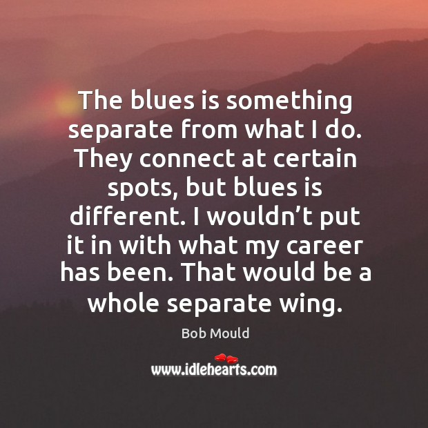 The blues is something separate from what I do. They connect at certain spots, but blues is different. Image