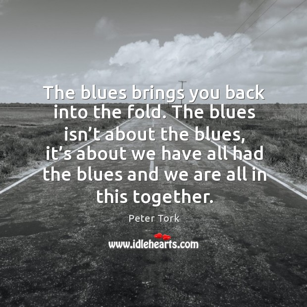 The blues isn't about the blues, it's about we have all had the blues and we are all in this together. Image