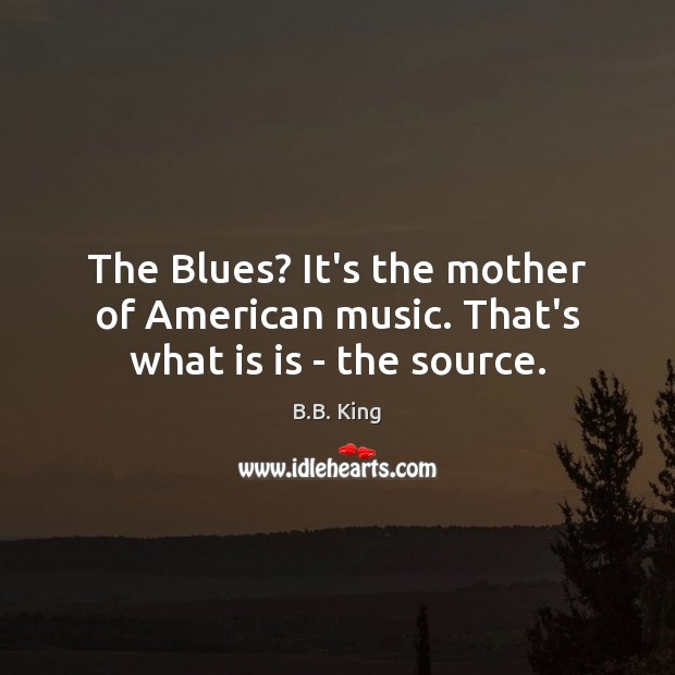 Image, The Blues? It's the mother of American music. That's what is is – the source.