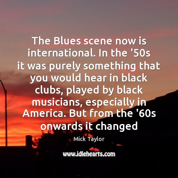 The Blues scene now is international. In the '50s it was Image