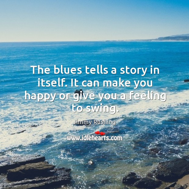 The blues tells a story in itself. It can make you happy or give you a feeling to swing. Jimmy Rushing Picture Quote