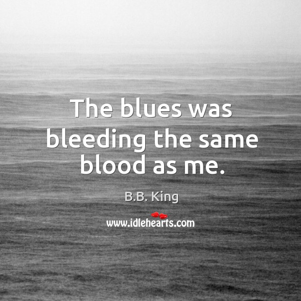 The blues was bleeding the same blood as me. B.B. King Picture Quote