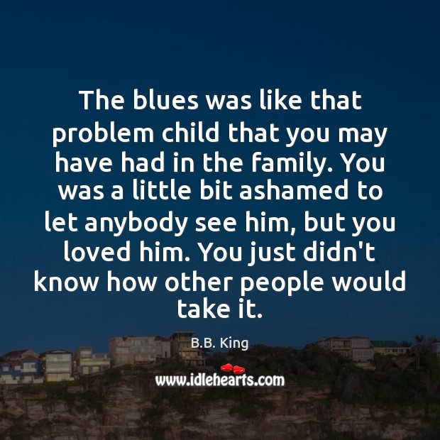 The blues was like that problem child that you may have had B.B. King Picture Quote