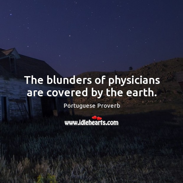 The blunders of physicians are covered by the earth. Image