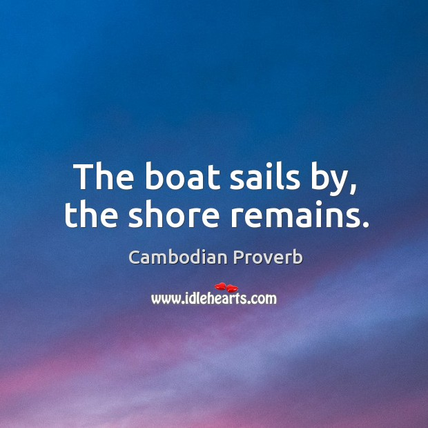 The boat sails by, the shore remains. Cambodian Proverbs Image