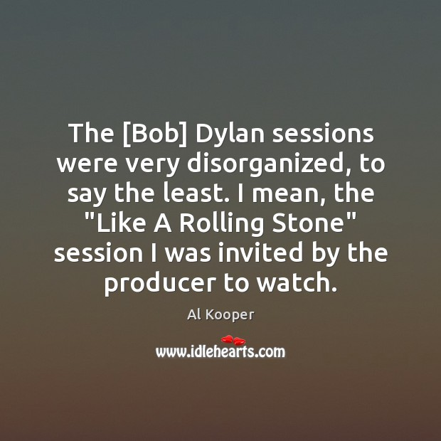 Image, The [Bob] Dylan sessions were very disorganized, to say the least. I