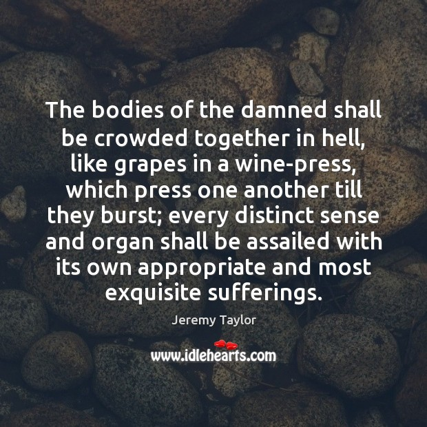 The bodies of the damned shall be crowded together in hell, like Jeremy Taylor Picture Quote