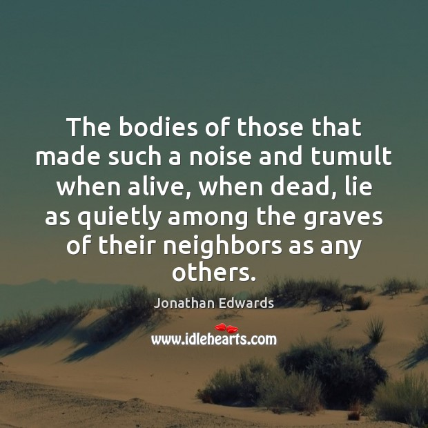 The bodies of those that made such a noise and tumult when Jonathan Edwards Picture Quote