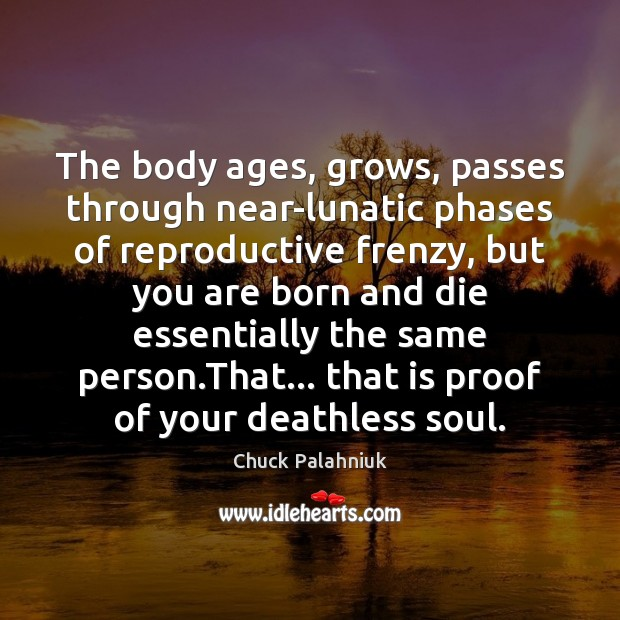 The body ages, grows, passes through near-lunatic phases of reproductive frenzy, but Image