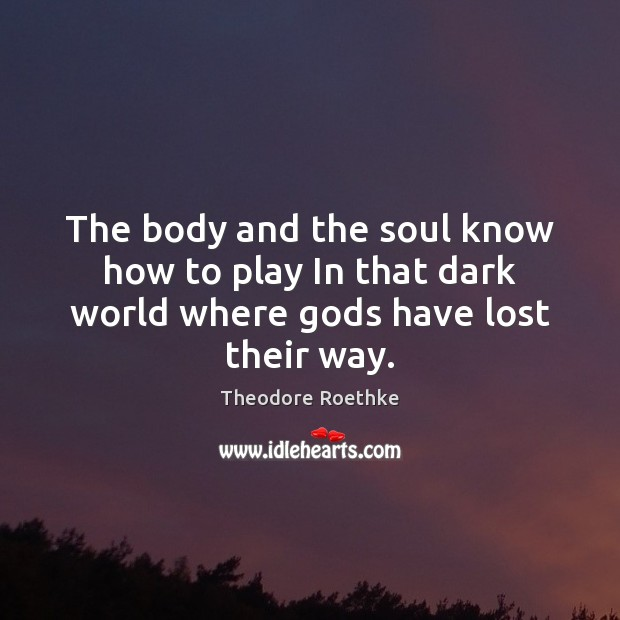 The body and the soul know how to play In that dark world where Gods have lost their way. Image