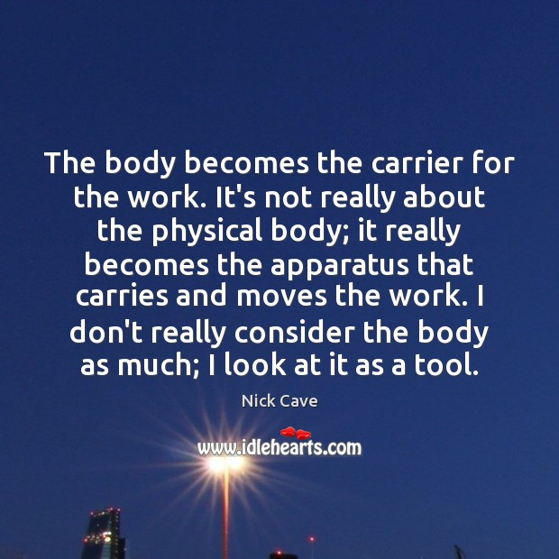 The body becomes the carrier for the work. It's not really about Nick Cave Picture Quote