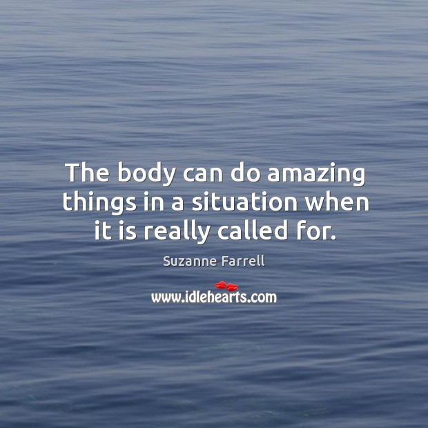 The body can do amazing things in a situation when it is really called for. Suzanne Farrell Picture Quote