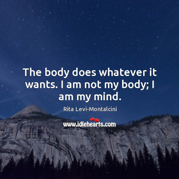 The body does whatever it wants. I am not my body; I am my mind. Image