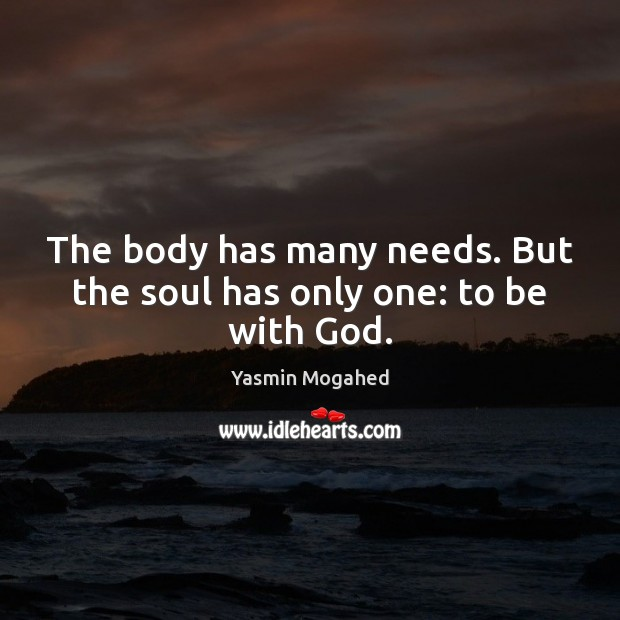 The body has many needs. But the soul has only one: to be with God. Yasmin Mogahed Picture Quote
