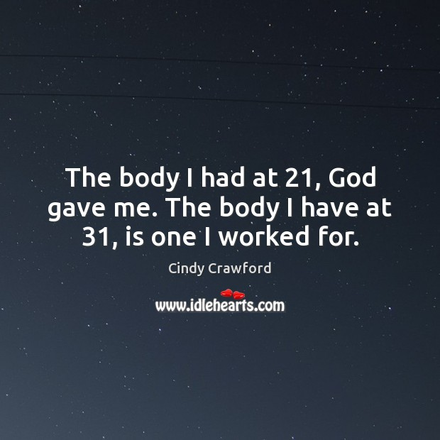 The body I had at 21, God gave me. The body I have at 31, is one I worked for. Cindy Crawford Picture Quote