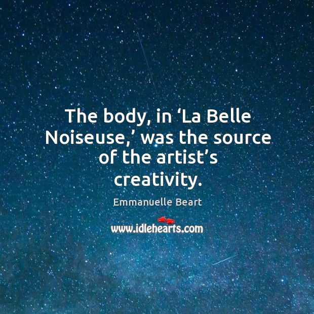 The body, in 'la belle noiseuse,' was the source of the artist's creativity. Emmanuelle Beart Picture Quote