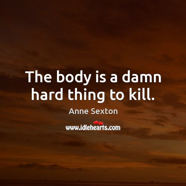 The body is a damn hard thing to kill. Image