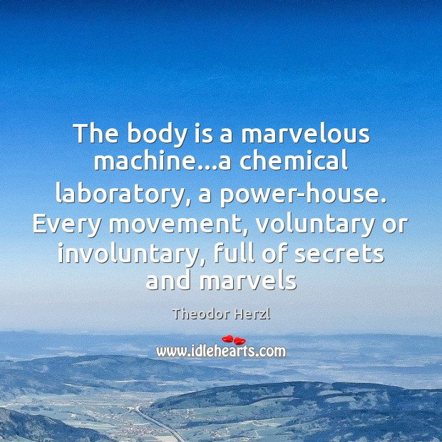 The body is a marvelous machine…a chemical laboratory, a power-house. Every Image