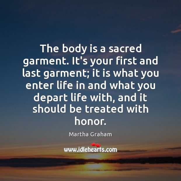 The body is a sacred garment. It's your first and last garment; Martha Graham Picture Quote