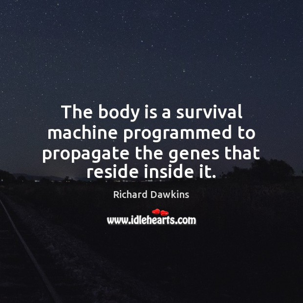 The body is a survival machine programmed to propagate the genes that reside inside it. Image