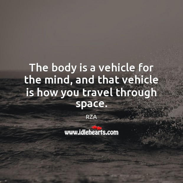 The body is a vehicle for the mind, and that vehicle is how you travel through space. RZA Picture Quote