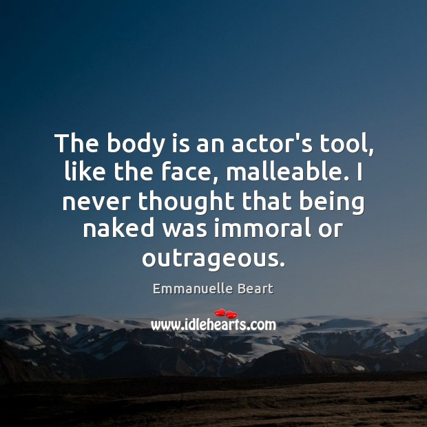 The body is an actor's tool, like the face, malleable. I never Emmanuelle Beart Picture Quote