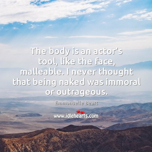 The body is an actor's tool, like the face, malleable. I never thought that being naked was immoral or outrageous. Emmanuelle Beart Picture Quote