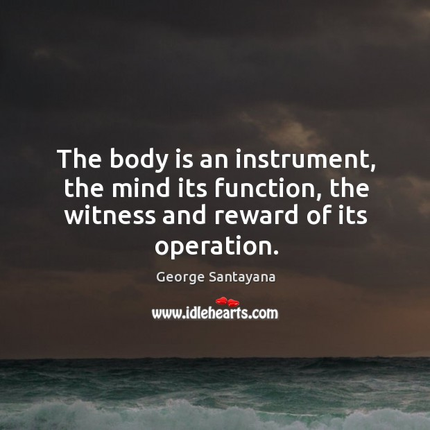 The body is an instrument, the mind its function, the witness and reward of its operation. Image