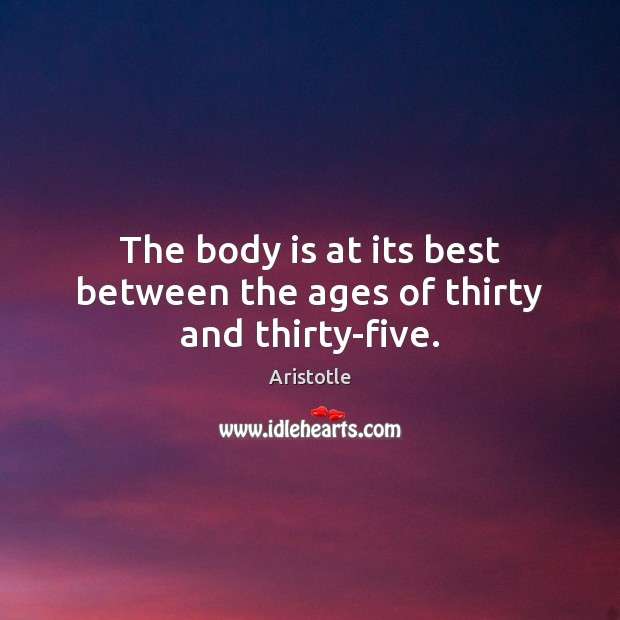 Image, The body is at its best between the ages of thirty and thirty-five.