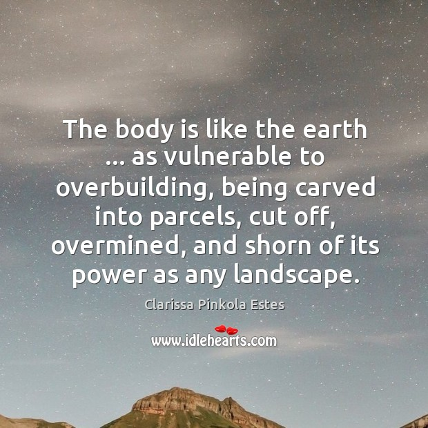Image, The body is like the earth … as vulnerable to overbuilding, being carved