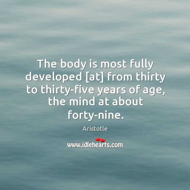 The body is most fully developed [at] from thirty to thirty-five years of age, the mind at about forty-nine. Image