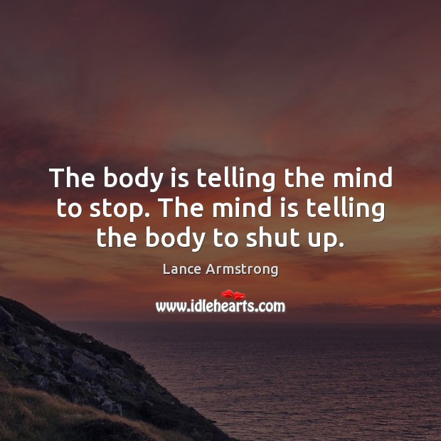 The body is telling the mind to stop. The mind is telling the body to shut up. Lance Armstrong Picture Quote