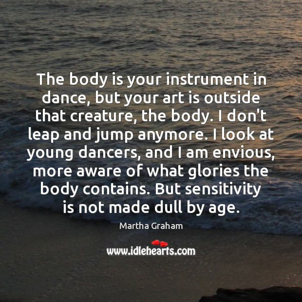 The body is your instrument in dance, but your art is outside Martha Graham Picture Quote