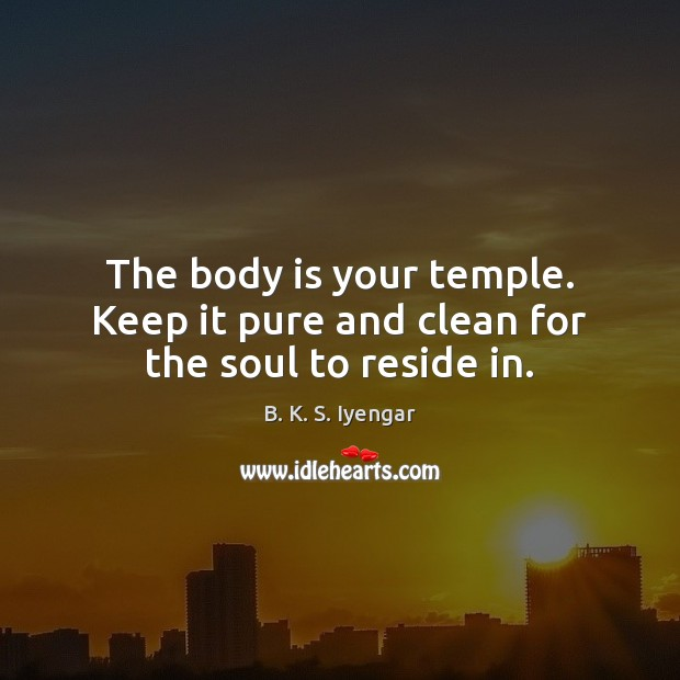 The body is your temple. Keep it pure and clean for the soul to reside in. B. K. S. Iyengar Picture Quote