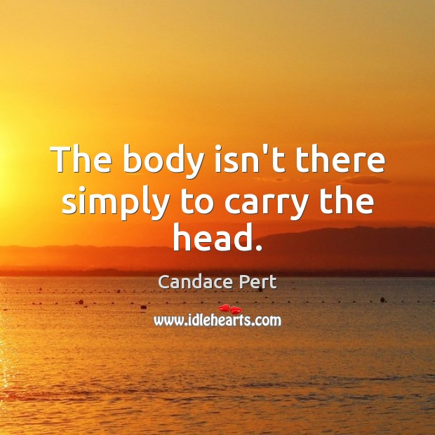 Image, The body isn't there simply to carry the head.