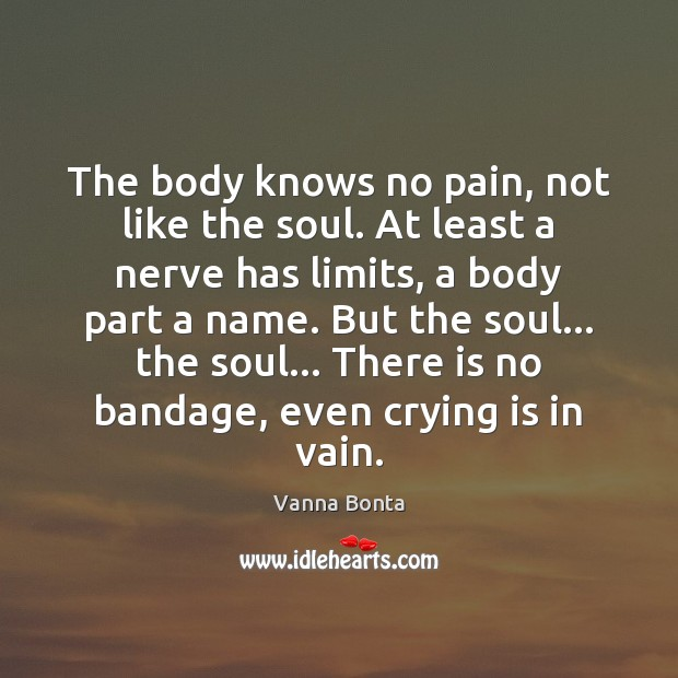 The body knows no pain, not like the soul. At least a Vanna Bonta Picture Quote