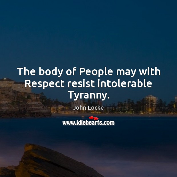 Image, The body of People may with Respect resist intolerable Tyranny.