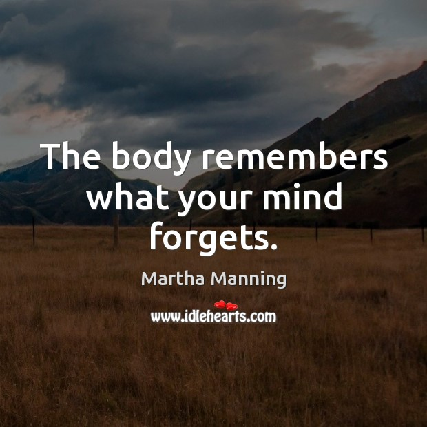 The body remembers what your mind forgets. Martha Manning Picture Quote