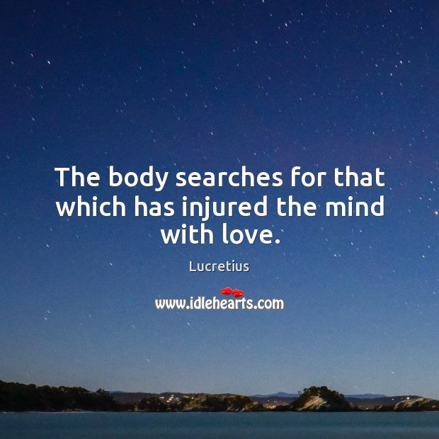 The body searches for that which has injured the mind with love. Lucretius Picture Quote