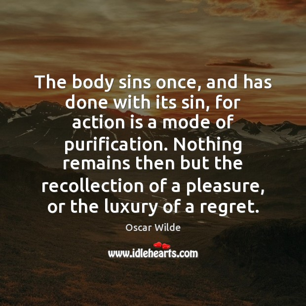 The body sins once, and has done with its sin, for action Action Quotes Image