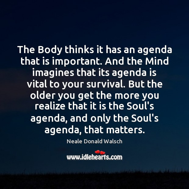The Body thinks it has an agenda that is important. And the Neale Donald Walsch Picture Quote