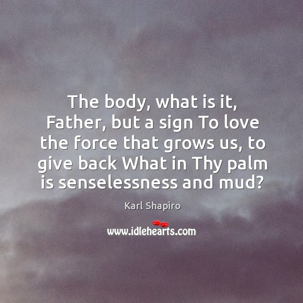 The body, what is it, father, but a sign to love the force that grows us Image