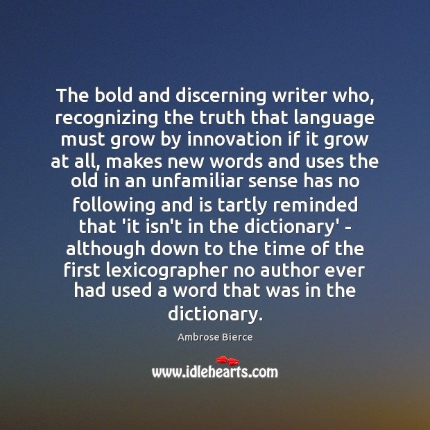 The bold and discerning writer who, recognizing the truth that language must Ambrose Bierce Picture Quote